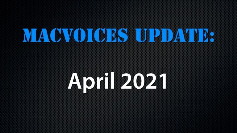 MacVoices #21084: MacVoices Update – 2021-04